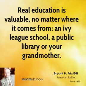 Bryant H. McGill - Real education is valuable, no matter where it comes from: an ivy league school, a public library or your grandmother.