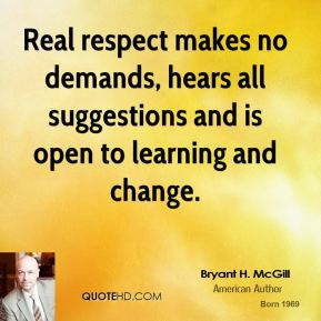 Bryant H. McGill - Real respect makes no demands, hears all suggestions and is open to learning and change.