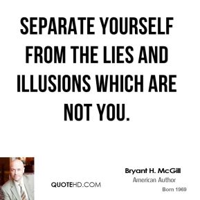 Bryant H. McGill - Separate yourself from the lies and illusions which are not you.