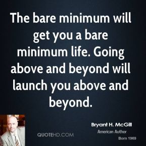 Bryant H. McGill - The bare minimum will get you a bare minimum life. Going above and beyond will launch you above and beyond.