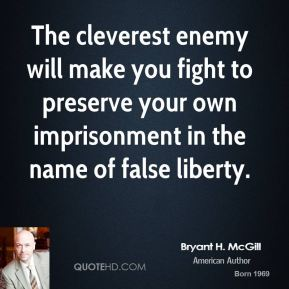 Bryant H. McGill - The cleverest enemy will make you fight to preserve your own imprisonment in the name of false liberty.