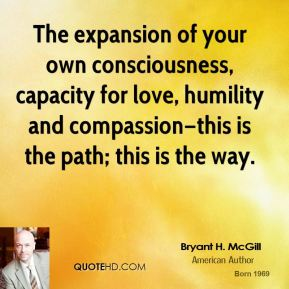 Bryant H. McGill - The expansion of your own consciousness, capacity for love, humility and compassion—this is the path; this is the way.