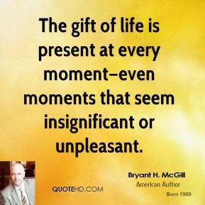 Bryant H. McGill - The gift of life is present at every moment—even moments that seem insignificant or unpleasant.