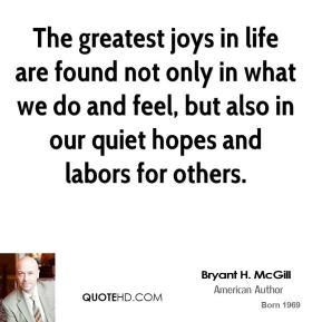 Bryant H. McGill - The greatest joys in life are found not only in what we do and feel, but also in our quiet hopes and labors for others.