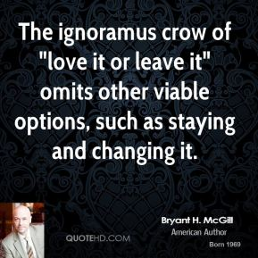 """Bryant H. McGill - The ignoramus crow of """"love it or leave it"""" omits other viable options, such as staying and changing it."""