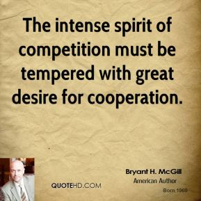 Bryant H. McGill - The intense spirit of competition must be tempered with great desire for cooperation.