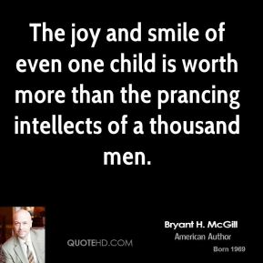 Bryant H. McGill - The joy and smile of even one child is worth more than the prancing intellects of a thousand men.