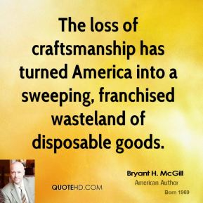 Bryant H. McGill - The loss of craftsmanship has turned America into a sweeping, franchised wasteland of disposable goods.