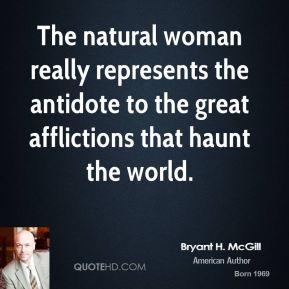 Bryant H. McGill - The natural woman really represents the antidote to the great afflictions that haunt the world.