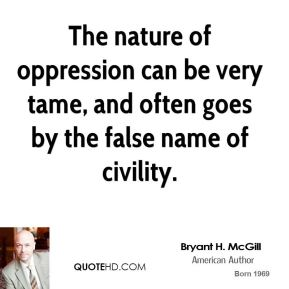 Bryant H. McGill - The nature of oppression can be very tame, and often goes by the false name of civility.
