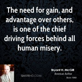 Bryant H. McGill - The need for gain, and advantage over others, is one of the chief driving forces behind all human misery.