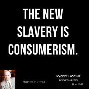 Bryant H. McGill - The new slavery is consumerism.