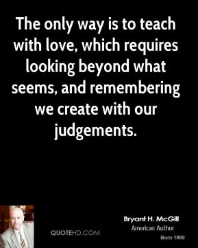 Bryant H. McGill - The only way is to teach with love, which requires looking beyond what seems, and remembering we create with our judgements.