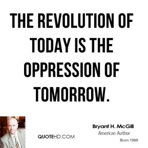 Bryant H. McGill - The revolution of today is the oppression of tomorrow.