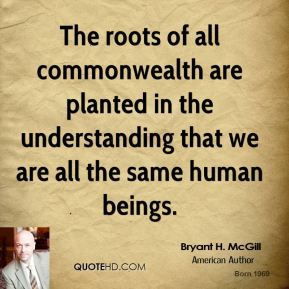 Bryant H. McGill - The roots of all commonwealth are planted in the understanding that we are all the same human beings.