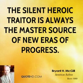 Bryant H. McGill - The silent heroic traitor is always the master source of new eras of progress.