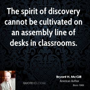 Bryant H. McGill - The spirit of discovery cannot be cultivated on an assembly line of desks in classrooms.