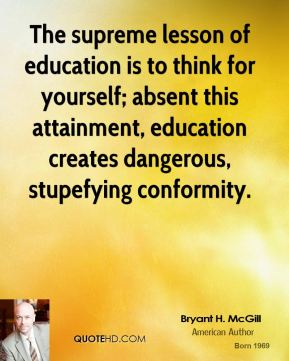 Bryant H. McGill - The supreme lesson of education is to think for yourself; absent this attainment, education creates dangerous, stupefying conformity.