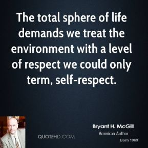 Bryant H. McGill - The total sphere of life demands we treat the environment with a level of respect we could only term, self-respect.
