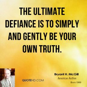 Bryant H. McGill - The ultimate defiance is to simply and gently be your own truth.