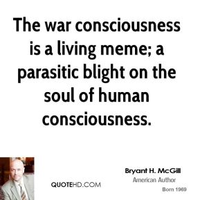 Bryant H. McGill - The war consciousness is a living meme; a parasitic blight on the soul of human consciousness.