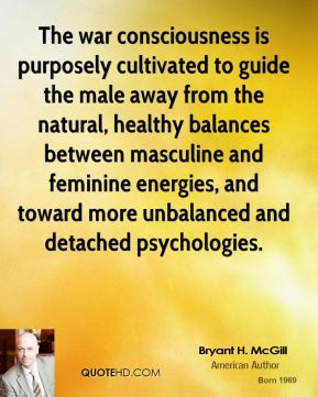 Bryant H. McGill - The war consciousness is purposely cultivated to guide the male away from the natural, healthy balances between masculine and feminine energies, and toward more unbalanced and detached psychologies.