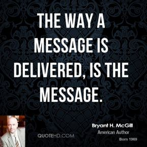 Bryant H. McGill - The way a message is delivered, IS the message.