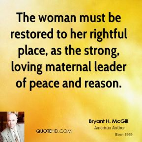 Bryant H. McGill - The woman must be restored to her rightful place, as the strong, loving maternal leader of peace and reason.