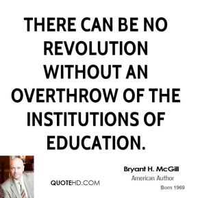 Bryant H. McGill - There can be no revolution without an overthrow of the institutions of education.