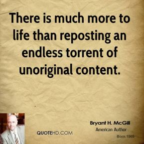 Bryant H. McGill - There is much more to life than reposting an endless torrent of unoriginal content.