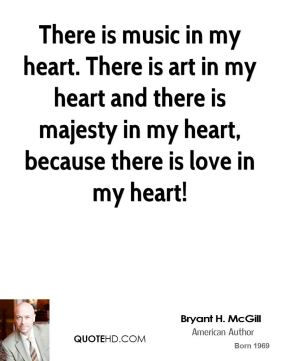 Bryant H. McGill - There is music in my heart. There is art in my heart and there is majesty in my heart, because there is love in my heart!