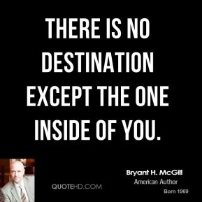 Bryant H. McGill - There is no destination except the one inside of you.