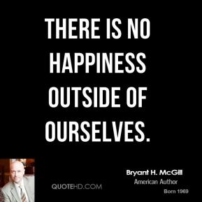 Bryant H. McGill - There is no happiness outside of ourselves.