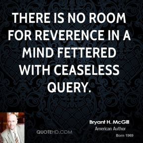 Bryant H. McGill - There is no room for reverence in a mind fettered with ceaseless query.