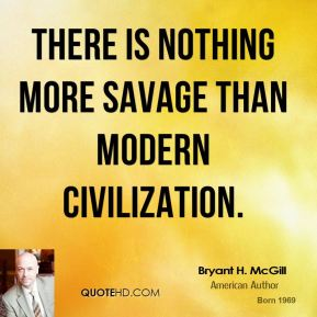 Bryant H. McGill - There is nothing more savage than modern civilization.