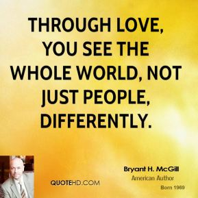Bryant H. McGill - Through love, you see the whole world, not just people, differently.