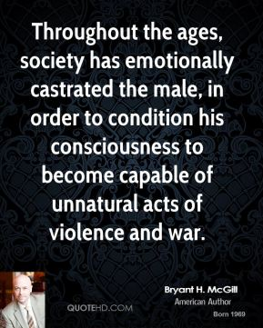 Bryant H. McGill - Throughout the ages, society has emotionally castrated the male, in order to condition his consciousness to become capable of unnatural acts of violence and war.
