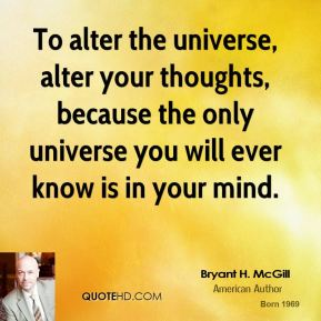 To alter the universe, alter your thoughts, because the only universe you will ever know is in your mind.