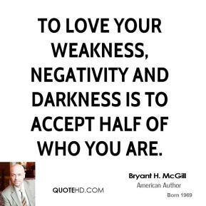 Bryant H. McGill - To love your weakness, negativity and darkness is to accept half of who you are.