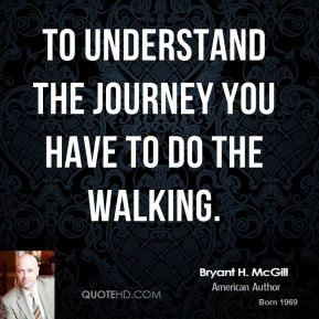 Bryant H. McGill - To understand the journey you have to do the walking.