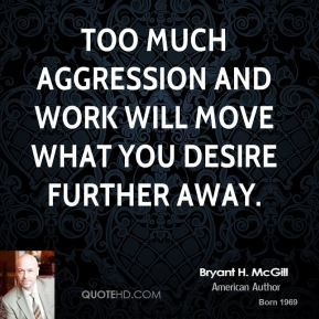 Bryant H. McGill - Too much aggression and work will move what you desire further away.