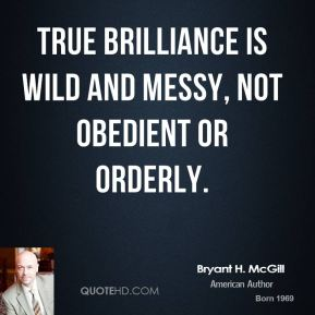 Bryant H. McGill - True brilliance is wild and messy, not obedient or orderly.