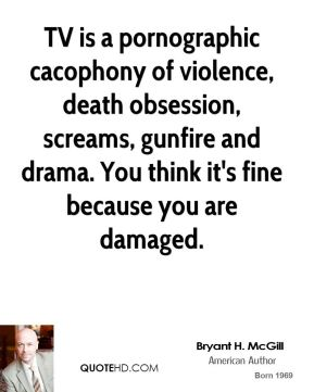 Bryant H. McGill - TV is a pornographic cacophony of violence, death obsession, screams, gunfire and drama. You think it's fine because you are damaged.