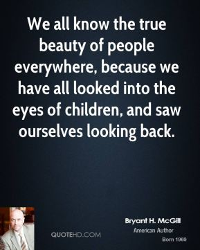 Bryant H. McGill - We all know the true beauty of people everywhere, because we have all looked into the eyes of children, and saw ourselves looking back.