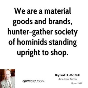 Bryant H. McGill - We are a material goods and brands, hunter-gather society of hominids standing upright to shop.