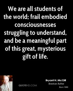 Bryant H. McGill - We are all students of the world; frail embodied consciousnesses struggling to understand, and be a meaningful part of this great, mysterious gift of life.