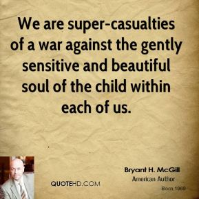 Bryant H. McGill - We are super-casualties of a war against the gently sensitive and beautiful soul of the child within each of us.