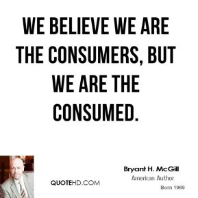 Bryant H. McGill - We believe we are the consumers, but we are the consumed.