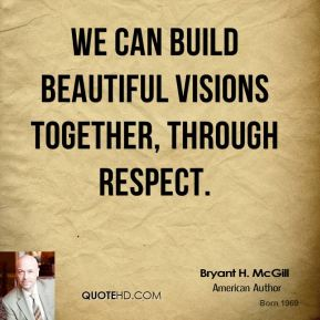 Bryant H. McGill - We can build beautiful visions together, through respect.