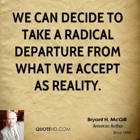 Bryant H. McGill - We can decide to take a radical departure from what we accept as reality.